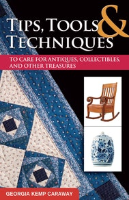 Tips, Tools, and Techniques to Care for Antiques, Collectibles, and Other Treasures