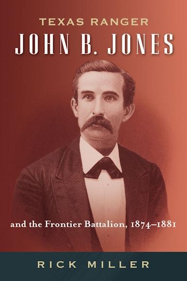 Texas Ranger John B. Jones and the Frontier Battalion, 1874-1881