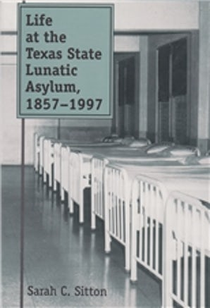 Life at the Texas State Lunatic Asylum, 1857-1997