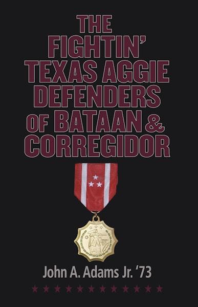 The Fightin' Texas Aggie Defenders of Bataan and Corregidor