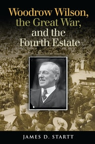 Woodrow Wilson, the Great War, and the Fourth Estate