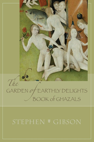 The Garden of Earthly Delights: Book of Ghazals
